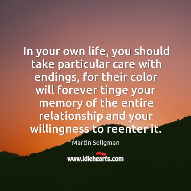 In your own life, you should take particular care with endings, for Martin Seligman Picture Quote