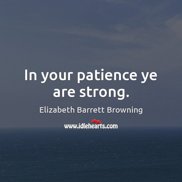 In your patience ye are strong. Elizabeth Barrett Browning Picture Quote