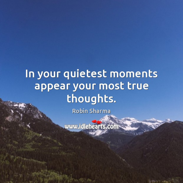 In your quietest moments appear your most true thoughts. Image