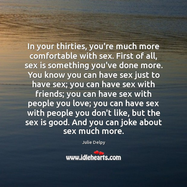 In your thirties, you're much more comfortable with sex. First of all, Julie Delpy Picture Quote