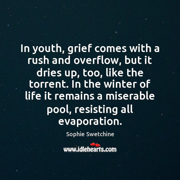 In youth, grief comes with a rush and overflow, but it dries Sophie Swetchine Picture Quote