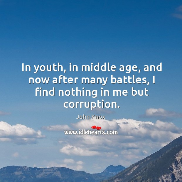 In youth, in middle age, and now after many battles, I find nothing in me but corruption. John Knox Picture Quote