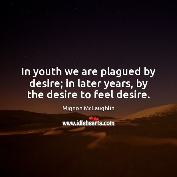 In youth we are plagued by desire; in later years, by the desire to feel desire. Mignon McLaughlin Picture Quote