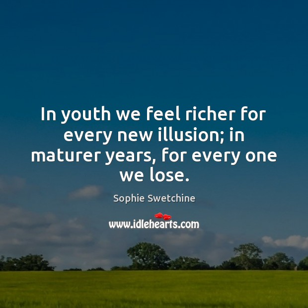 In youth we feel richer for every new illusion; in maturer years, for every one we lose. Sophie Swetchine Picture Quote