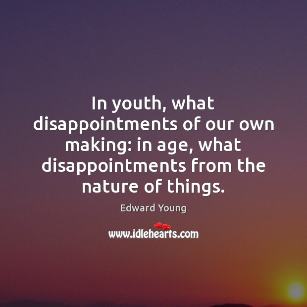 In youth, what disappointments of our own making: in age, what disappointments Image