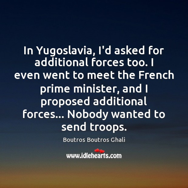 Image, In Yugoslavia, I'd asked for additional forces too. I even went to