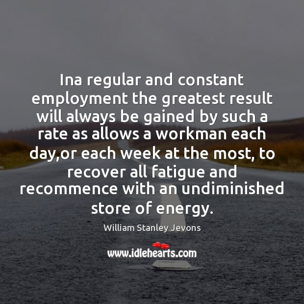 Ina regular and constant employment the greatest result will always be gained William Stanley Jevons Picture Quote