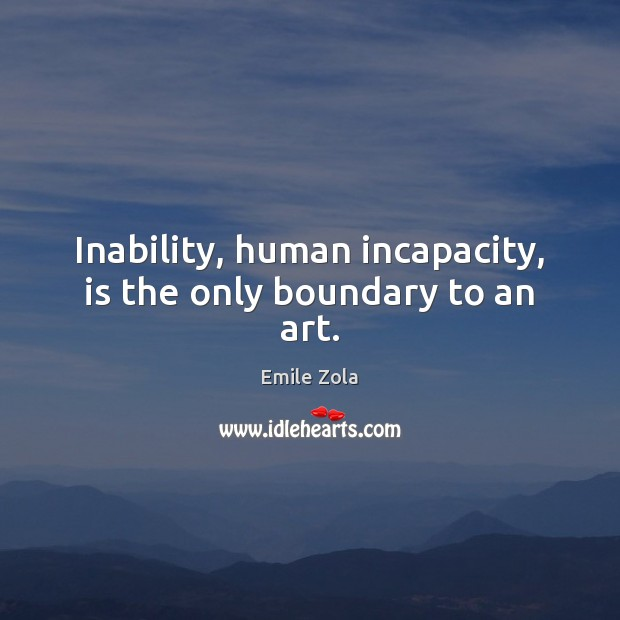 Inability, human incapacity, is the only boundary to an art. Image