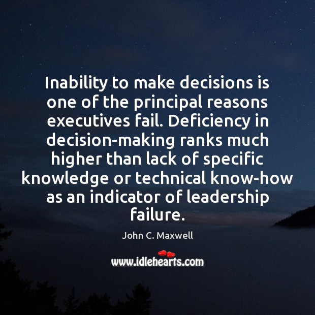 Inability to make decisions is one of the principal reasons executives fail. John C. Maxwell Picture Quote