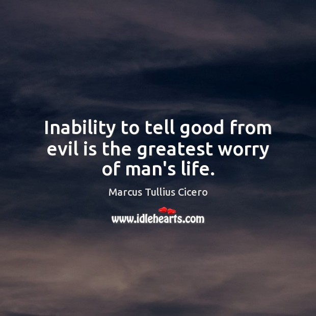 Inability to tell good from evil is the greatest worry of man's life. Image