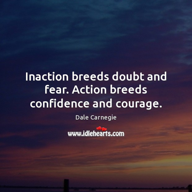 Image, Inaction breeds doubt and fear. Action breeds confidence and courage.
