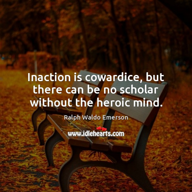 Image, Inaction is cowardice, but there can be no scholar without the heroic mind.
