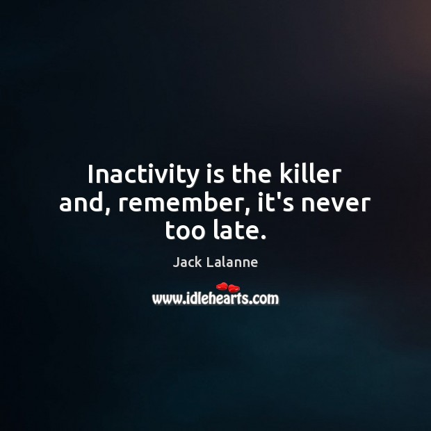 Inactivity is the killer and, remember, it's never too late. Jack Lalanne Picture Quote