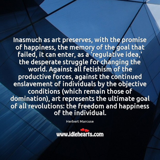 Inasmuch as art preserves, with the promise of happiness, the memory of Herbert Marcuse Picture Quote