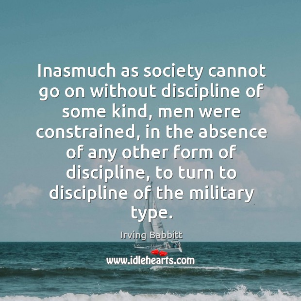 Inasmuch as society cannot go on without discipline of some kind, men were constrained Irving Babbitt Picture Quote