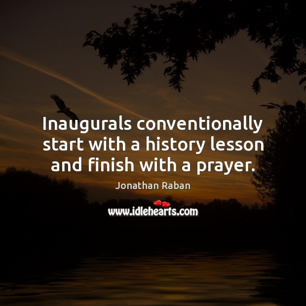 Inaugurals conventionally start with a history lesson and finish with a prayer. Jonathan Raban Picture Quote