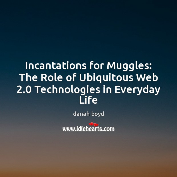 Incantations for Muggles: The Role of Ubiquitous Web 2.0 Technologies in Everyday Life Image