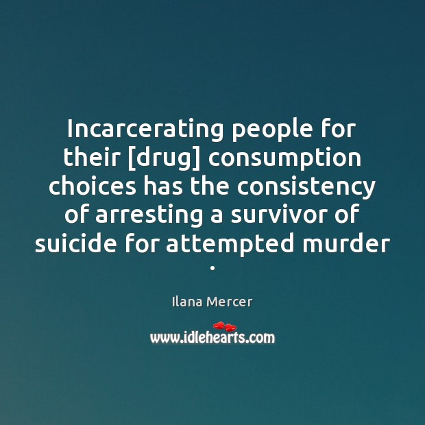 Incarcerating people for their [drug] consumption choices has the consistency of arresting Ilana Mercer Picture Quote