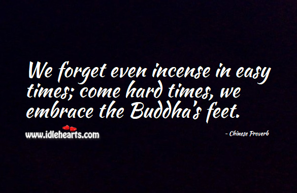 We forget even incense in easy times; come hard times, we embrace the buddha's feet. Chinese Proverbs Image
