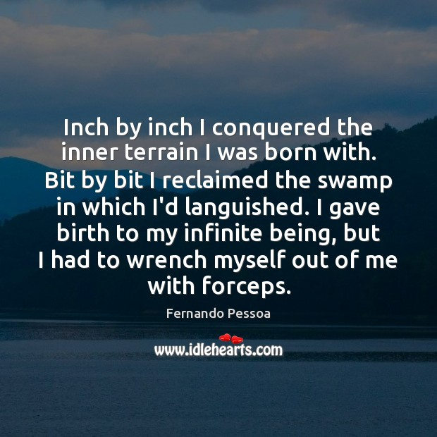 Inch by inch I conquered the inner terrain I was born with. Fernando Pessoa Picture Quote