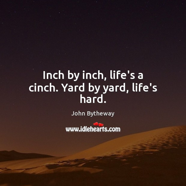 Image, Inch by inch, life's a cinch. Yard by yard, life's hard.