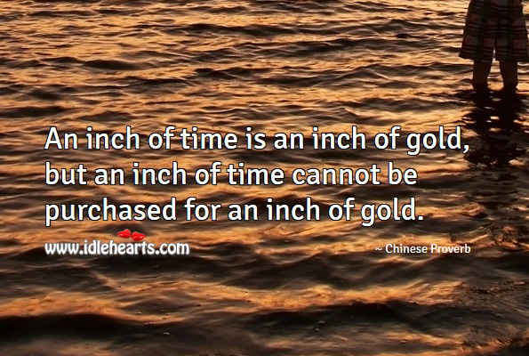 An inch of time is an inch of gold, but an inch of time cannot be purchased for an inch of gold. Image