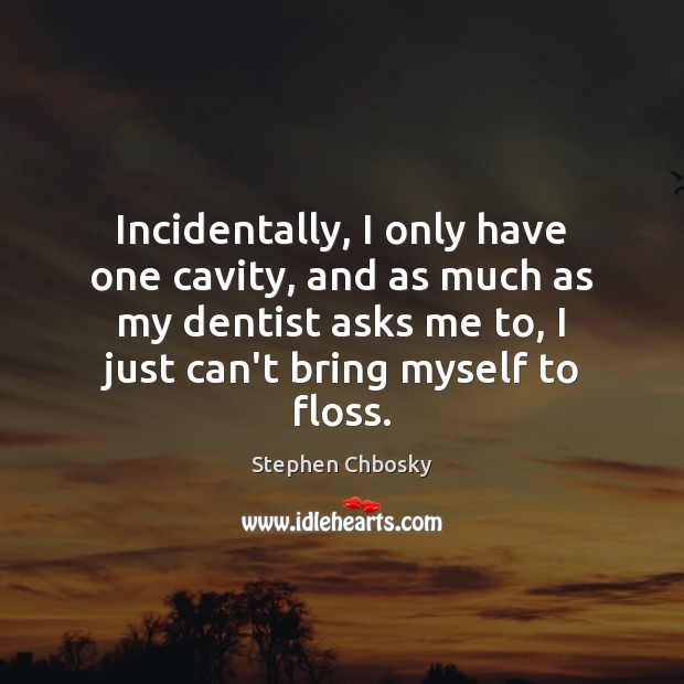 Incidentally, I only have one cavity, and as much as my dentist Image