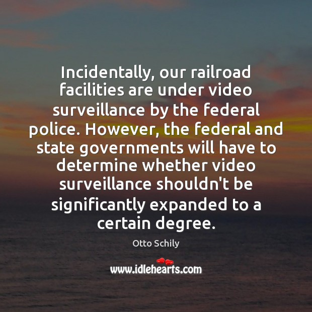 Incidentally, our railroad facilities are under video surveillance by the federal police. Otto Schily Picture Quote