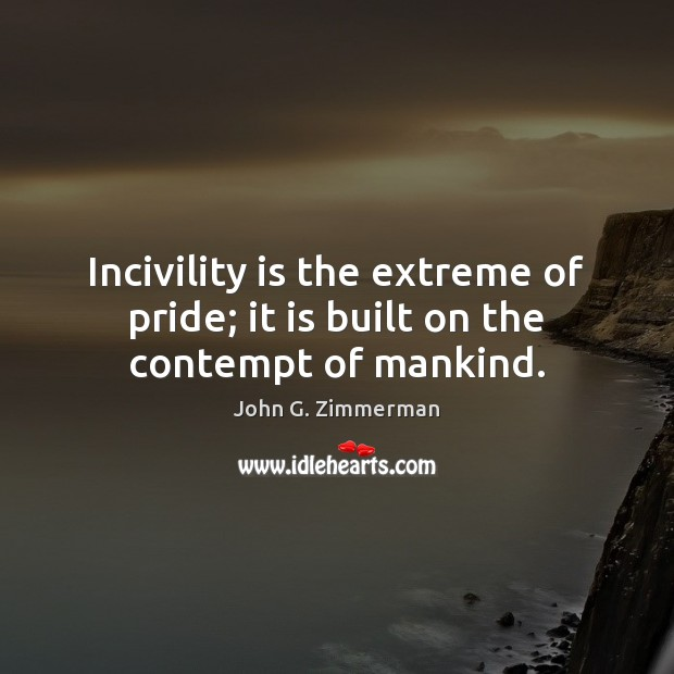Incivility is the extreme of pride; it is built on the contempt of mankind. Image