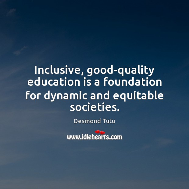 Inclusive, good-quality education is a foundation for dynamic and equitable societies. Desmond Tutu Picture Quote