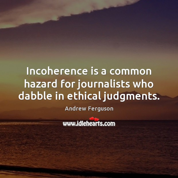 Image, Incoherence is a common hazard for journalists who dabble in ethical judgments.