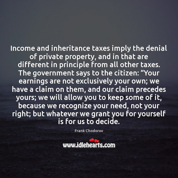 Income and inheritance taxes imply the denial of private property, and in Frank Chodorov Picture Quote