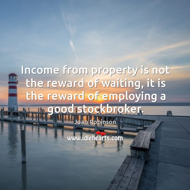 Income from property is not the reward of waiting, it is the Joan Robinson Picture Quote