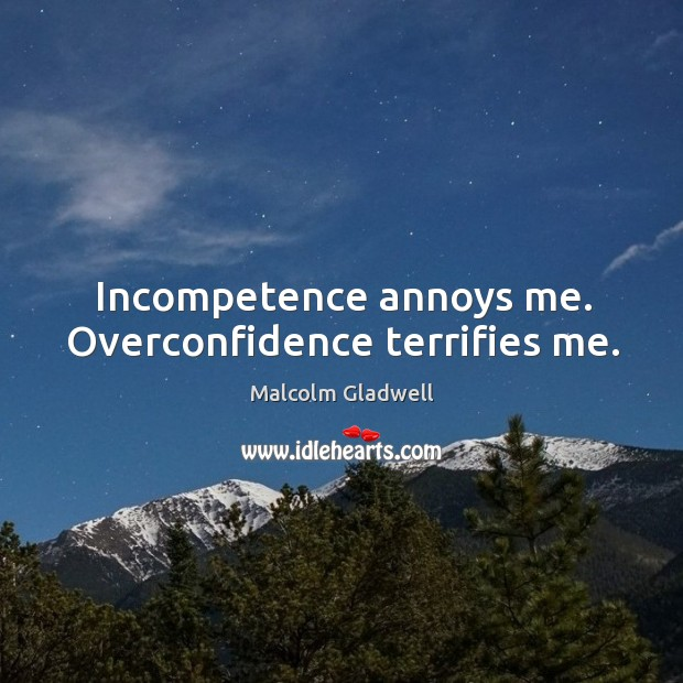Image, Incompetence annoys me. Overconfidence terrifies me.