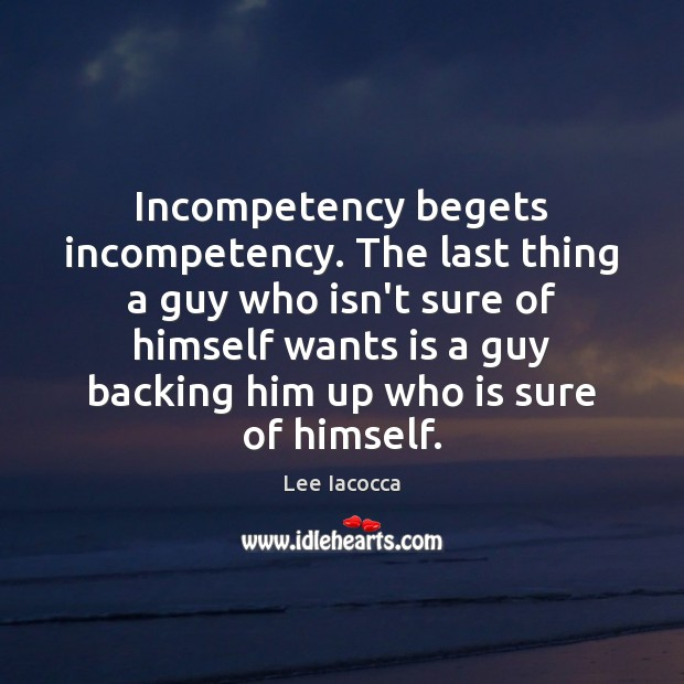 Incompetency begets incompetency. The last thing a guy who isn't sure of Lee Iacocca Picture Quote