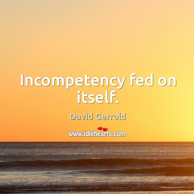 Incompetency fed on itself. David Gerrold Picture Quote