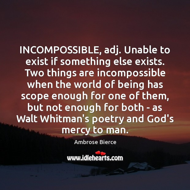 INCOMPOSSIBLE, adj. Unable to exist if something else exists. Two things are Image