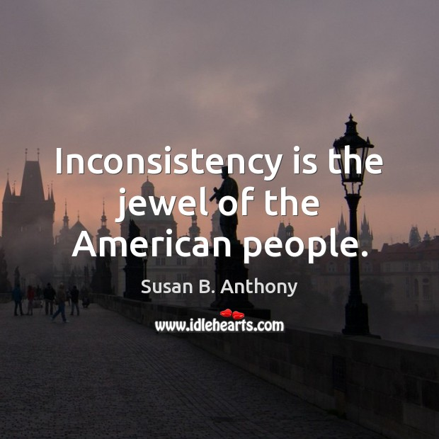 Inconsistency is the jewel of the American people. Image