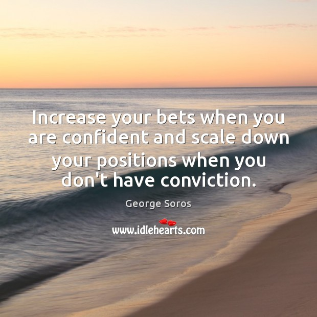 Increase your bets when you are confident and scale down your positions George Soros Picture Quote