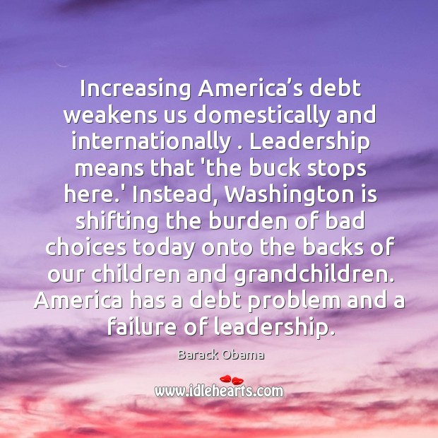 Image, Increasing America's debt weakens us domestically and internationally . Leadership means that