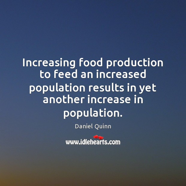 Daniel Quinn Picture Quote image saying: Increasing food production to feed an increased population results in yet another