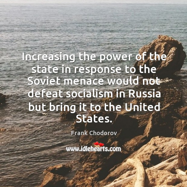 Increasing the power of the state in response to the Soviet menace Frank Chodorov Picture Quote