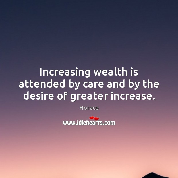 Image, Increasing wealth is attended by care and by the desire of greater increase.