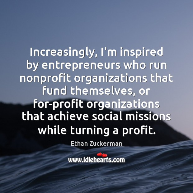 Increasingly, I'm inspired by entrepreneurs who run nonprofit organizations that fund themselves, Image