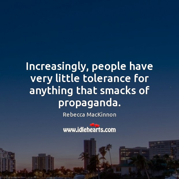 Increasingly, people have very little tolerance for anything that smacks of propaganda. Image