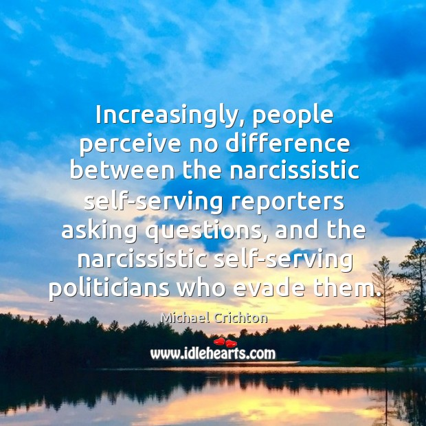 Increasingly, people perceive no difference between the narcissistic self-serving reporters asking questions, Image