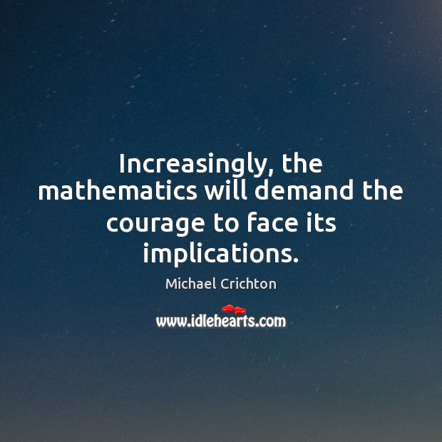 Increasingly, the mathematics will demand the courage to face its implications. Image