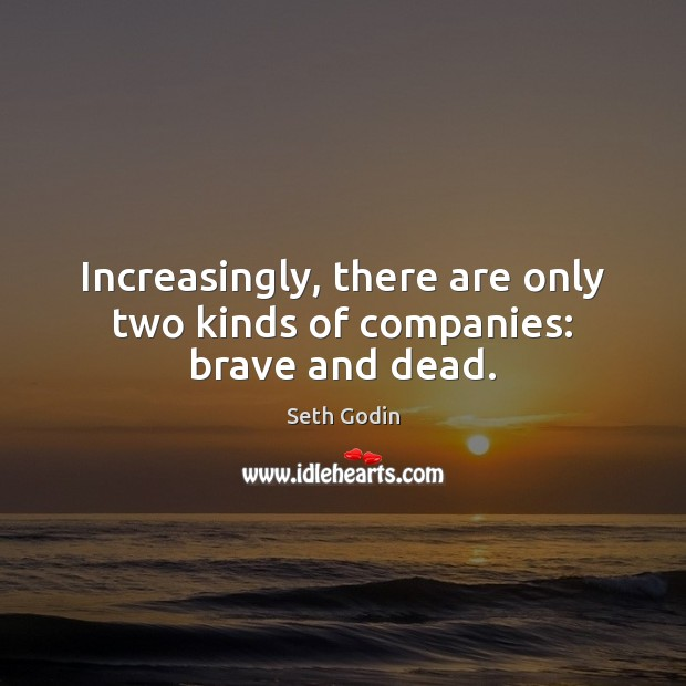 Increasingly, there are only two kinds of companies: brave and dead. Image