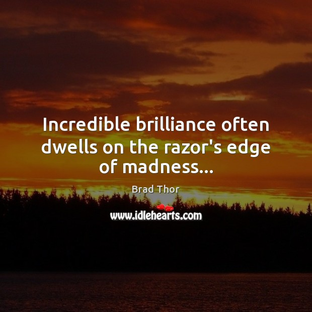 Incredible brilliance often dwells on the razor's edge of madness… Brad Thor Picture Quote