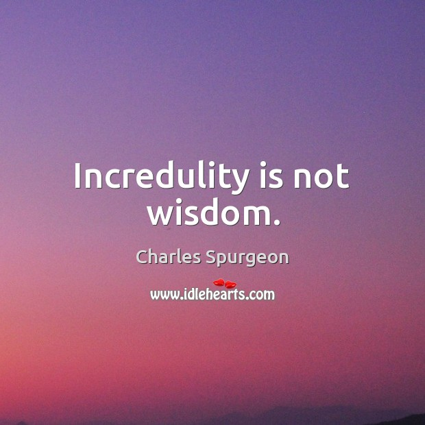 Incredulity is not wisdom. Charles Spurgeon Picture Quote
